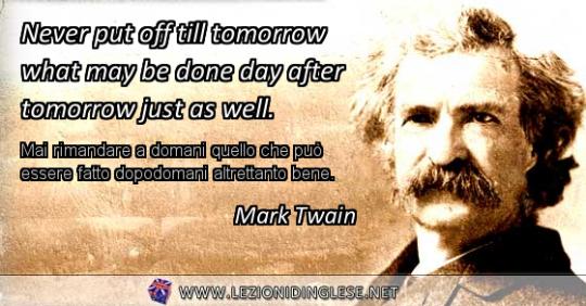 Never put off till tomorrow what may be done day after tomorrow just as well. Mai rimandare a domani quello che può essere fatto dopodomani altrettanto bene. Mark Twain