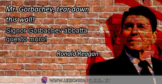 Mr. Gorbachev, tear down this wall! Signor Gorbachev abbatta questo muro! Ronald Reagan