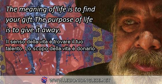 The meaning of life is to find your gift. The purpose of life is to give it away. Il senso della vita è trovare il tuo talento. Lo scopo della vita è donarlo.
