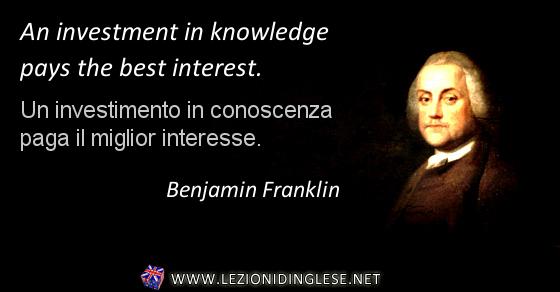 An investment in knowledge pays the best interest. Un investimento in conoscenza paga il miglior interesse. Benjamin Franklin