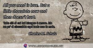 All you need is love. But a little chocolate now and then doesn't hurt. Tutto ciò di cui hai bisogno è amore. Ma un po' di cioccolata ogni tanto non fa male. Charles M. Schulz