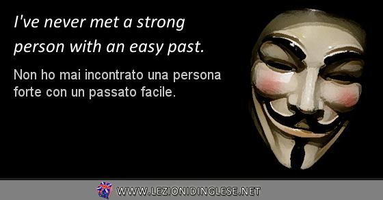 Present Perfect: I've never met a strong person with an easy past. Non ho mai incontrato una persona forte con un passato facile.