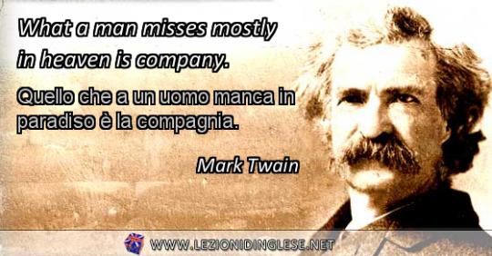 What a man misses mostly in heaven is company. Quello che a un uomo manca in paradiso è la compagnia. Mark Twain