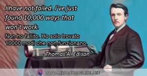 I have not failed. I've just found 10,000 ways that won't work. Non ho fallito. Ho solo trovato 10000 modi che non funzionano. Thomas A. Edison