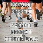Present Perfect e Present Perfect Continuous