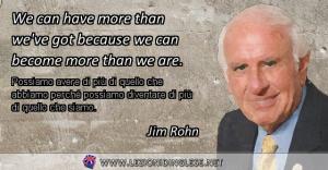 We can have more than we've got because we can become more than we are. Possiamo avere di più di quello che abbiamo perché possiamo diventare di più di quello che siamo. Jim Rohn