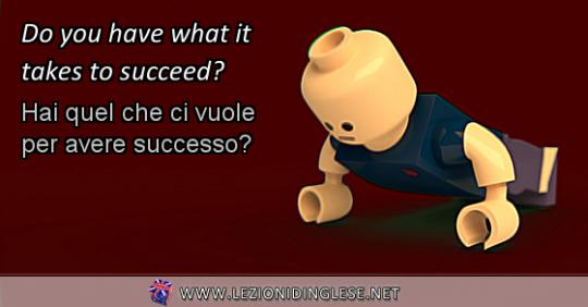 Do you have what it takes to succeed? Hai quel che ci vuole per avere successo? ESERCIZIO CON IL VERBO AVERE IN INGLESE AL VERBO PRESENTE NELLA SUA FORMA INTERROGATIVA