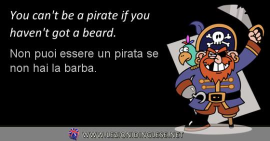 You can't be a pirate if you haven't got a beard. Non puoi essere un pirata se non hai la barba. ESERCIZIO CON IL VERBO AVERE IN INGLESE AL VERBO PRESENTE NELLA SUA FORMA NEGATIVA