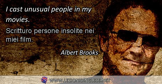 I cast unusual people in my movies. Scritturo persone insolite nei miei film. Albert Brooks