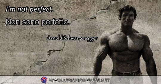 I'm not perfect. Non sono perfetto. Arnold Schwarzenegger