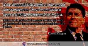 It has been said that politics is the second oldest profession. I have learned that it bears a striking resemblance to the first. Si dice che la politica sia il secondo mestiere più antico. Ho imparato che ha una impressionante somiglianza con il primo. Ronald Reagan