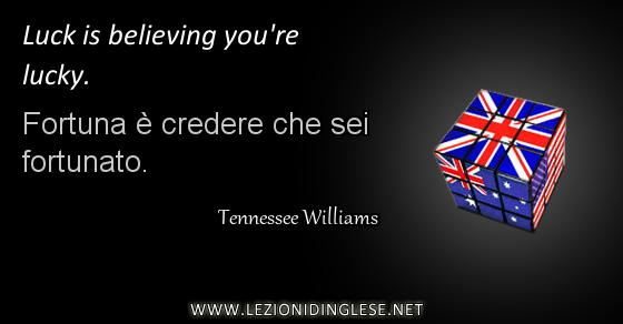Luck is believing you're lucky. Fortuna è credere che sei fortunato. Tennessee Williams