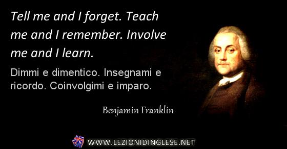Tell me and I forget. Teach me and I remember. Involve me and I learn. Dimmi e dimentico. Insegnami e ricordo. Coinvolgimi e imparo. Benjamin Franklin