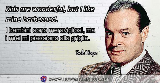 Kids are wonderful, but I like mine barbecued. I bambini sono meravigliosi, ma i miei mi piacciono alla griglia. Bob Hope