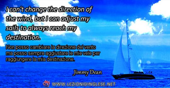 I can't change the direction of the wind, but I can adjust my sails to always reach my destination. Non posso cambiare la direzione del vento ma posso sempre aggiustare le mie vele per raggiungere la mia destinazione. Jimmy Dean