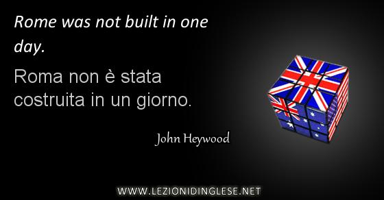 Rome was not built in one day. Roma non è stata costruita in un giorno. John Heywood