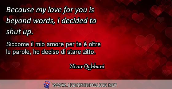 Because my love for you is beyond words, I decided to shut up. Siccome il mio amore per te è oltre le parole, ho deciso di stare zitto. Nizar Qabbani