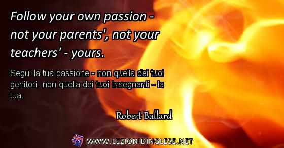 Follow your own passion - not your parents', not your teachers' - yours. Segui la tua passione - non quella dei tuoi genitori, non quella dei tuoi insegnanti - la tua. Robert Ballard