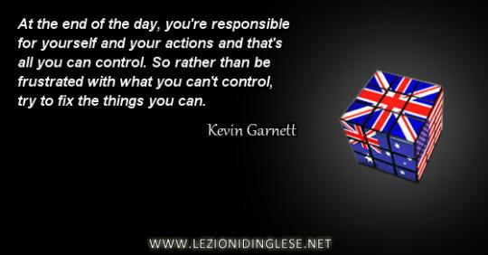 Alla fine dei conti sei responsabile di te stesso e delle tue azioni e questo è tutto quello che puoi controllare. Quindi piuttosto che essere frustrato con quello che non puoi controllare, prova ad aggiustare le (occuparti delle) cosa che puoi (controllare). Kevin Garnett