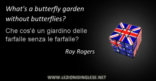 What's a butterfly garden without butterflies? Che cos'è un giardino delle farfalle senza le farfalle? Roy Rogers
