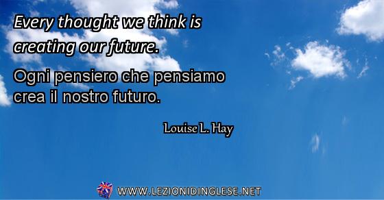 Every thought we think is creating our future. Ogni pensiero che pensiamo crea il nostro futuro. Louise L. Hay