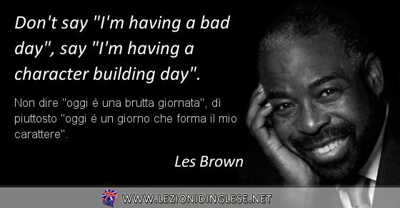 """Don't say """"I'm having a bad day"""", say """"I'm having a character building day"""". Non dire """"oggi è una brutta giornata"""", dì piuttosto """"oggi è un giorno che forma il mio carattere"""". Les Brown"""
