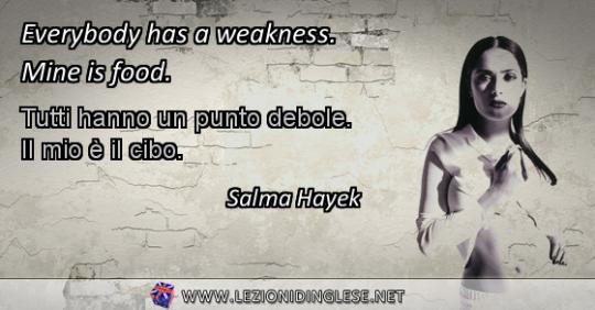 Everybody has a weakness. Mine is food. Tutti hanno un punto debole. Il mio è il cibo. Salma Hayek