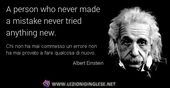 A person who never made a mistake never tried anything new. Chi non ha mai commesso un errore non ha mai provato a fare qualcosa di nuovo. Albert Einstein