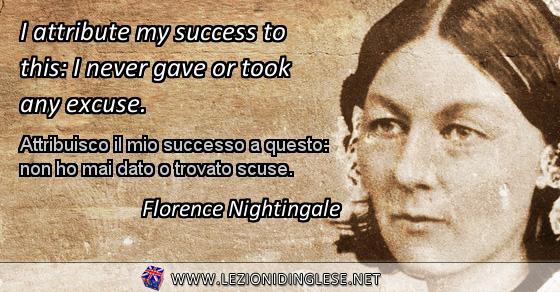 I attribute my success to this: I never gave or took any excuse. Attribuisco il mio successo a questo: non ho mai dato o trovato scuse. Florence Nightingale
