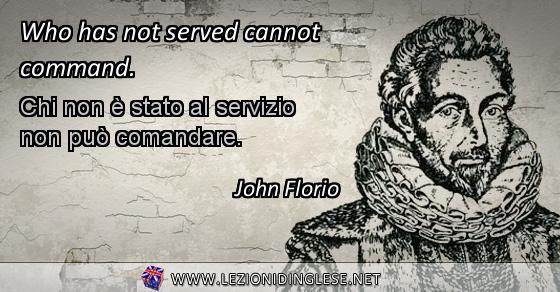 Who has not served cannot command. Chi non è stato al servizio non può comandare. John Florio