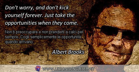 Don't worry, and don't kick yourself forever. Just take the opportunities when they come. Non ti preoccupare e non prenderti a calci per sempre. Cogli semplicemente le opportunità quando arrivano. Albert Brooks