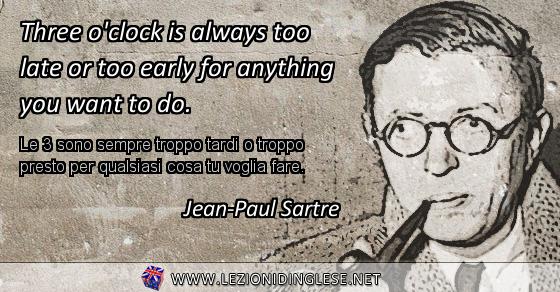 Three o'clock is always too late or too early for anything you want to do. Le 3 sono sempre troppo tardi o troppo presto per qualsiasi cosa tu voglia fare. Jean-Paul Sartre