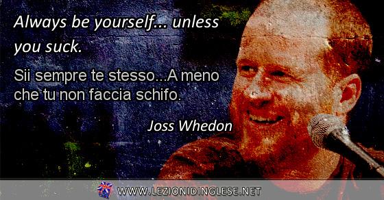 Always be yourself... unless you suck. Sii sempre te stesso... A meno che tu non faccia schifo. Joss Whedon