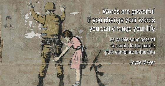 Words are powerful; if you change your words,  you can change your life. Le parole sono potenti; se cambi le tue parole,  puoi cambiare la tua vita. Joyce Meyer