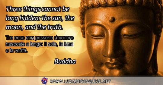 Three things cannot be long hidden: the sun, the moon, and the truth. Tre cose non possono rimanere nascoste a lungo: il sole, la luna e la verità. Buddha
