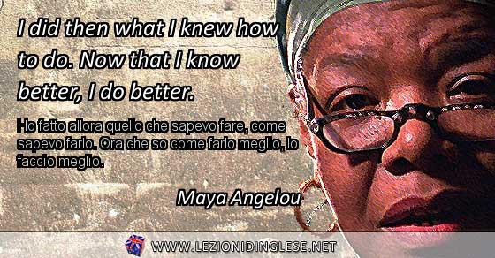 I did then what I knew how to do. Now that I know better, I do better. Ho fatto allora quello che sapevo fare, come sapevo farlo. Ora che so come farlo meglio, lo faccio meglio. Maya Angelou