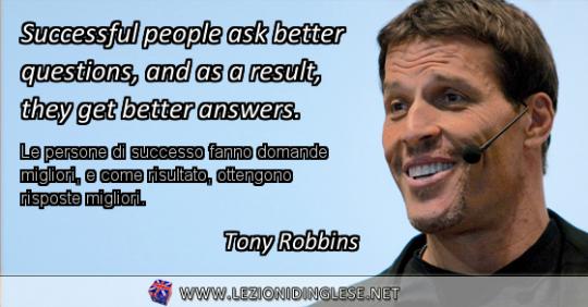 Successful people ask better questions, and as a result, they get better answers. Le persone di successo fanno domande migliori, e come risultato, ottengono risposte migliori. Tony Robbins
