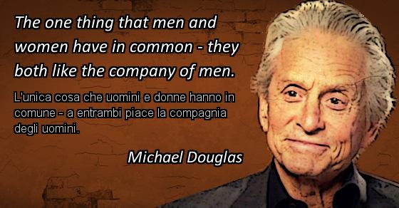 The one thing that men and women have in common - they both like the company of men. L'unica cosa che uomini e donne hanno in comune - a entrambi piace la compagnia degli uomini. Michael Douglas