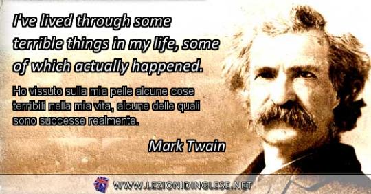 I've lived through some terrible things in my life, some of which actually happened. Ho vissuto sulla mia pelle alcune cose terribili nella mia vita, alcune delle quali sono successe realmente. Mark Twain