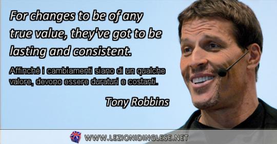For changes to be of any true value, they've got to be lasting and consistent. Affinché i cambiamenti siano di un qualche valore, devono essere duraturi e costanti. Tony Robbins