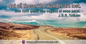 Not all those who wander are lost. Non tutti quelli che vagano si sono persi. J.R.R. Tolkien