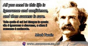 All you need in this life is ignorance and confidence, and then success is sure. Tutto quello di cui hai bisogno in questa vita è ignoranza e sicurezza, e allora il successo è assicurato. Mark Twain