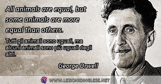 All animals are equal, but some animals are more equal than others. Tutti gli animali sono uguali, ma alcuni animali sono più uguali degli altri. George Orwell
