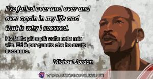 I've failed over and over and over again in my life and that is why I succeed. Ho fallito più e più volte nella mia vita. Ed è per questo che ho avuto successo. Michael Jordan