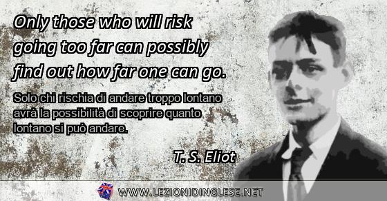 Only those who will risk going too far can possibly find out how far one can go. Solo chi rischia di andare troppo lontano avrà la possibilità di scoprire quanto lontano si può andare. T.S. Eliot