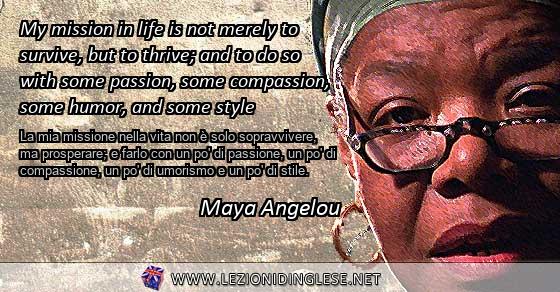 My mission in life is not merely to survive, but to thrive; and to do so with some passion, some compassion, some humor, and some style La mia missione nella vita non è solo sopravvivere, ma prosperare; e farlo con un po' di passione, un po' di compassione, un po' di umorismo e un po' di stile. Maya Angelou