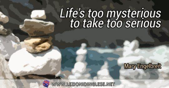 Life's too mysterious to take too serious. La vita è troppo misteriosa per essere presa troppo seriamente. Mary Engelbreit