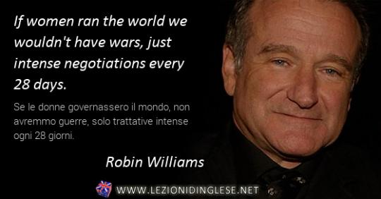 If women ran the world we wouldn't have wars, just intense negotiations every 28 days. Se le donne governassero il mondo, non avremmo guerre, solo trattative intense ogni 28 giorni.  Robin Williams