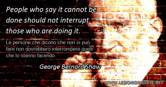 People who say it cannot be done should not interrupt those who are doing it. Le persone che dicono che non si può fare non dovrebbero interrompere quelli che lo stanno facendo. George Bernard Shaw