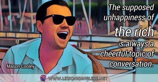 The supposed unhappiness of the rich is always a cheerful topic of conversation. La presunta infelicità dei ricchi è sempre un allegro argomento di conversazione. Mason Cooley